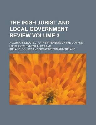 The Irish Jurist and Local Government Review; A Journal Devoted to the Interests of the Law and Local Government in Ireland ... Volume 3