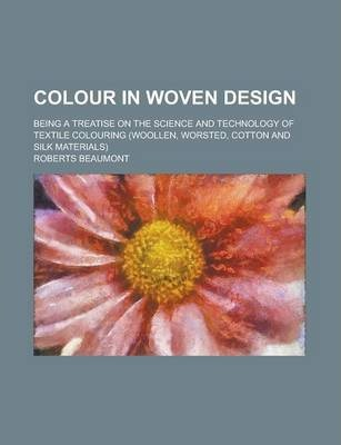 Colour in Woven Design; Being a Treatise on the Science and Technology of Textile Colouring (Woollen, Worsted, Cotton and Silk Materials)