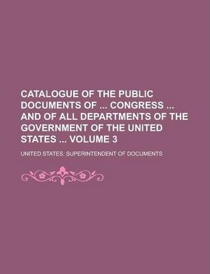 Catalogue of the Public Documents of Congress and of All Departments of the Government of the United States Volume 3