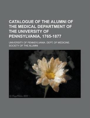 Catalogue of the Alumni of the Medical Department of the University of Pennsylvania, 1765-1877
