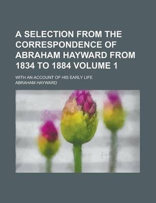 A Selection from the Correspondence of Abraham Hayward from 1834 to 1884; With an Account of His Early Life Volume 1