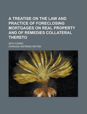 A Treatise on the Law and Practice of Foreclosing Mortgages on Real Property and of Remedies Collateral Thereto; With Forms