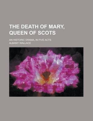 The Death of Mary, Queen of Scots; An Historic Drama, in Five Acts