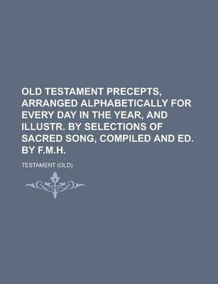 Old Testament Precepts, Arranged Alphabetically for Every Day in the Year, and Illustr. by Selections of Sacred Song, Compiled and Ed. by F.M.H