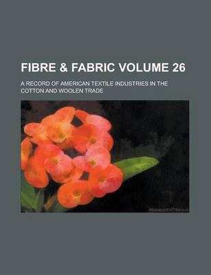 Fibre & Fabric; A Record of American Textile Industries in the Cotton and Woolen Trade Volume 26