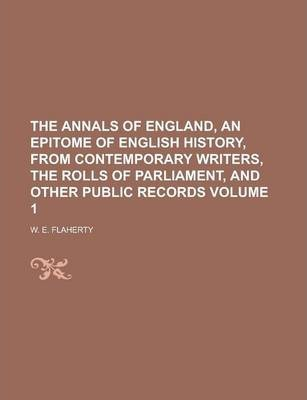 The Annals of England, an Epitome of English History, from Contemporary Writers, the Rolls of Parliament, and Other Public Records Volume 1