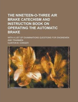 The Nineteen-O-Three Air Brake Catechism and Instruction Book on Operating the Automatic Brake; With a List of Examinations Questions for Enginemen and Trainmen