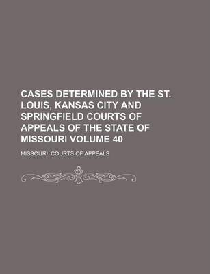 Cases Determined by the St. Louis, Kansas City and Springfield Courts of Appeals of the State of Missouri Volume 40