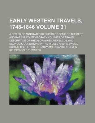 Early Western Travels, 1748-1846; A Series of Annotated Reprints of Some of the Best and Rarest Contemporary Volumes of Travel, Descriptive of the Aborigines and Social and Economic Conditions in the Middle and Far West, During Volume 31