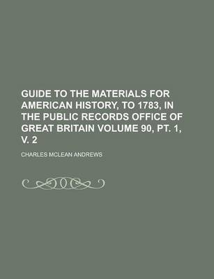 Guide to the Materials for American History, to 1783, in the Public Records Office of Great Britain Volume 90, PT. 1, V. 2