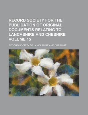 Record Society for the Publication of Original Documents Relating to Lancashire and Cheshire Volume 15