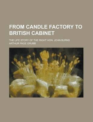 From Candle Factory to British Cabinet; The Life Story of the Right Hon. John Burns