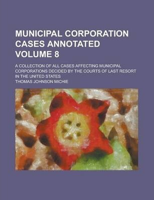 Municipal Corporation Cases Annotated; A Collection of All Cases Affecting Municipal Corporations Decided by the Courts of Last Resort in the United States Volume 8