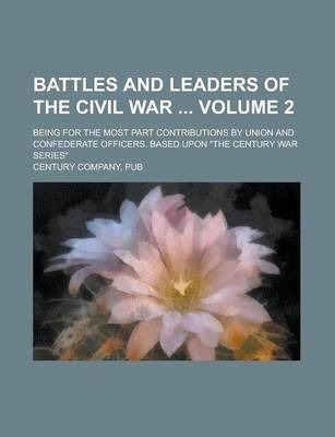 """Battles and Leaders of the Civil War; Being for the Most Part Contributions by Union and Confederate Officers. Based Upon """"The Century War Series"""" Volume 2"""