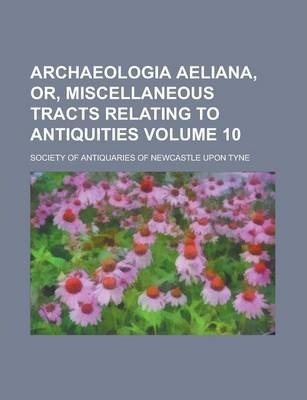 Archaeologia Aeliana, Or, Miscellaneous Tracts Relating to Antiquities Volume 10