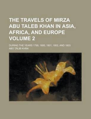 The Travels of Mirza Abu Taleb Khan in Asia, Africa, and Europe; During the Years 1799, 1800, 1801, 1802, and 1803 Volume 2