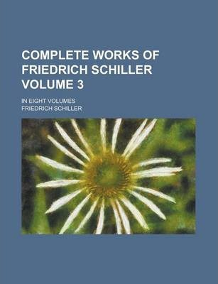 Complete Works of Friedrich Schiller; In Eight Volumes Volume 3