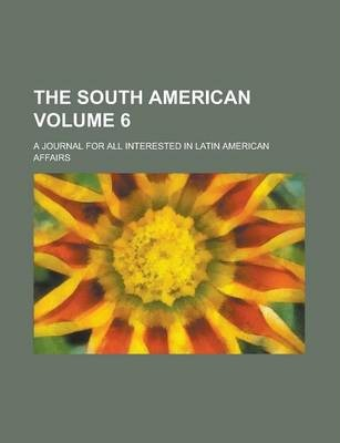 The South American; A Journal for All Interested in Latin American Affairs Volume 6