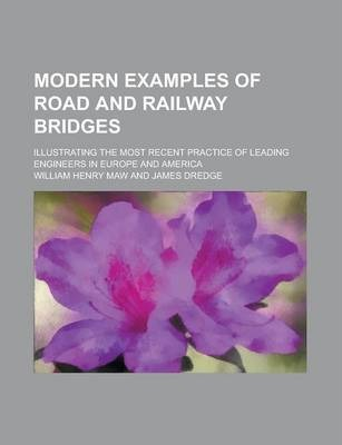 Modern Examples of Road and Railway Bridges; Illustrating the Most Recent Practice of Leading Engineers in Europe and America