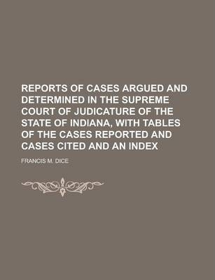 Reports of Cases Argued and Determined in the Supreme Court of Judicature of the State of Indiana, with Tables of the Cases Reported and Cases Cited and an Index