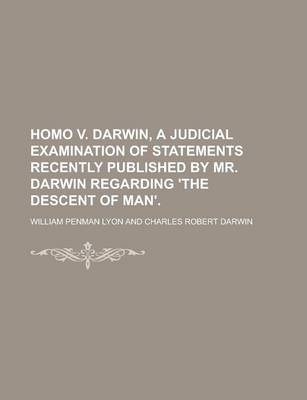 Homo V. Darwin, a Judicial Examination of Statements Recently Published by Mr. Darwin Regarding 'The Descent of Man'