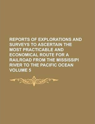 Reports of Explorations and Surveys to Ascertain the Most Practicable and Economical Route for a Railroad from the Mississipi River to the Pacific Ocean Volume 5