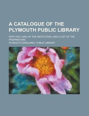A Catalogue of the Plymouth Public Library; With the Laws of the Institution, and a List of the Proprietors
