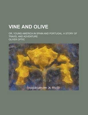 Vine and Olive; Or, Young America in Spain and Portugal. a Story of Travel and Adventure