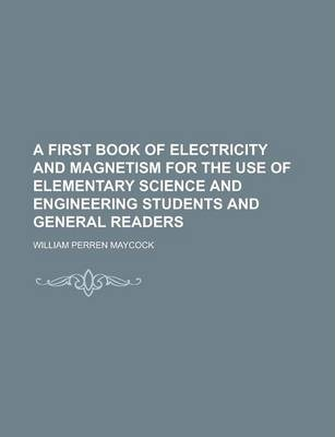 A First Book of Electricity and Magnetism for the Use of Elementary Science and Engineering Students and General Readers