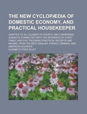The New Cyclopaedia of Domestic Economy, and Practical Housekeeper; Adapted to All Classes of Society and Comprising Subjects Connected with the Interests of Every Family, and Five Thousand Practical Receipts and Maxims. from the Best