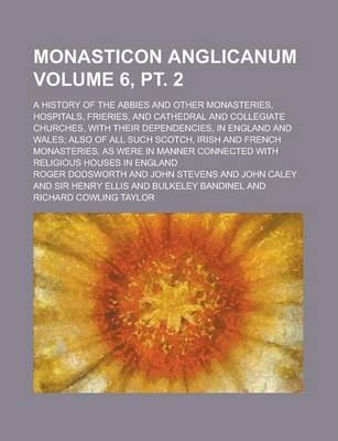 Monasticon Anglicanum; A History of the Abbies and Other Monasteries, Hospitals, Frieries, and Cathedral and Collegiate Churches, with Their Dependencies, in England and Wales; Also of All Such Scotch, Irish and French Volume 6, PT. 2