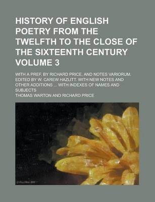 History of English Poetry from the Twelfth to the Close of the Sixteenth Century; With a Pref. by Richard Price, and Notes Variorum. Edited by W. Carew Hazlitt. with New Notes and Other Additions ... with Indexes of Names and Volume 3