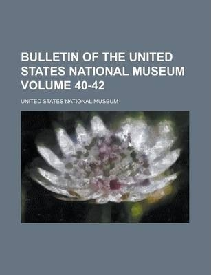 Bulletin of the United States National Museum Volume 40-42