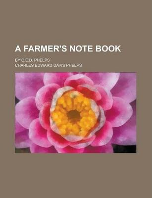 A Farmer's Note Book; By C.E.D. Phelps