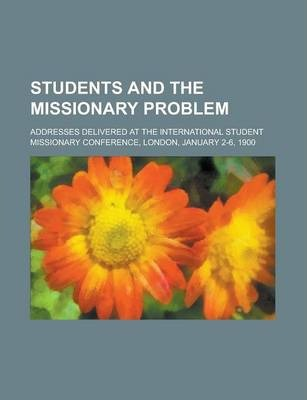Students and the Missionary Problem; Addresses Delivered at the International Student Missionary Conference, London, January 2-6, 1900