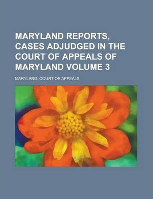 Maryland Reports, Cases Adjudged in the Court of Appeals of Maryland Volume 3
