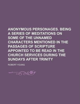 Anonymous Personages. Being a Series of Meditations on Some of the Unnamed Characters Mentioned in the Passages of Scripture Appointed to Be Read in the Church Services During the Sundays After Trinity