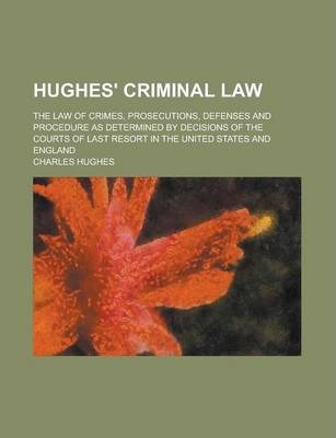 Hughes' Criminal Law; The Law of Crimes, Prosecutions, Defenses and Procedure as Determined by Decisions of the Courts of Last Resort in the United States and England