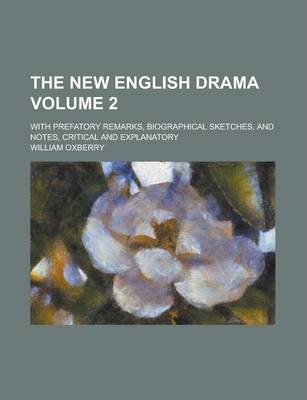 The New English Drama; With Prefatory Remarks, Biographical Sketches, and Notes, Critical and Explanatory Volume 2