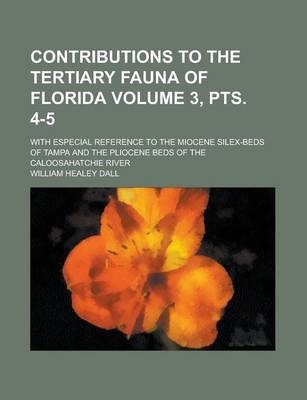 Contributions to the Tertiary Fauna of Florida; With Especial Reference to the Miocene Silex-Beds of Tampa and the Pliocene Beds of the Caloosahatchie River Volume 3, Pts. 4-5