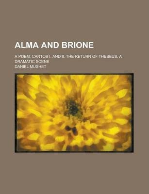 Alma and Brione; A Poem. Cantos I. and II. the Return of Theseus, a Dramatic Scene