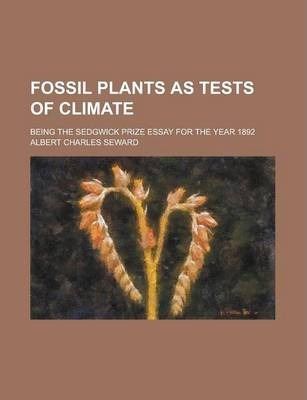 Fossil Plants as Tests of Climate; Being the Sedgwick Prize Essay for the Year 1892