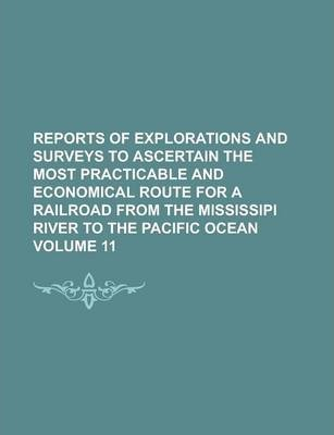 Reports of Explorations and Surveys to Ascertain the Most Practicable and Economical Route for a Railroad from the Mississipi River to the Pacific Ocean Volume 11
