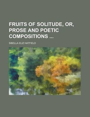 Fruits of Solitude, Or, Prose and Poetic Compositions