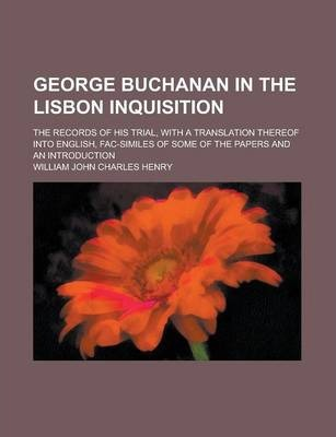 George Buchanan in the Lisbon Inquisition; The Records of His Trial, with a Translation Thereof Into English, Fac-Similes of Some of the Papers and an Introduction