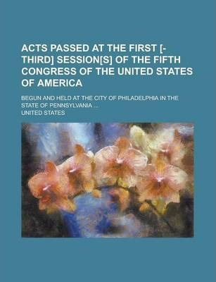 Acts Passed at the First [-Third] Session[s] of the Fifth Congress of the United States of America; Begun and Held at the City of Philadelphia in the State of Pennsylvania ...