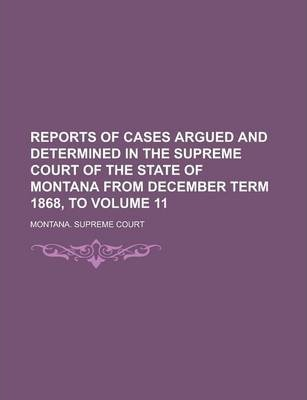 Reports of Cases Argued and Determined in the Supreme Court of the State of Montana from December Term 1868, to Volume 11