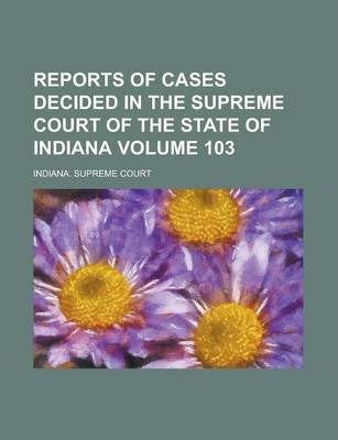 Reports of Cases Decided in the Supreme Court of the State of Indiana Volume 103