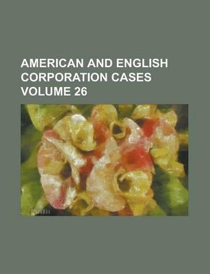 American and English Corporation Cases Volume 26
