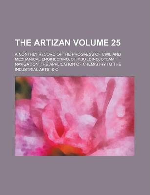 The Artizan; A Monthly Record of the Progress of Civil and Mechanical Engineering, Shipbuilding, Steam Navigation, the Application of Chemistry to the Industrial Arts, & C Volume 25